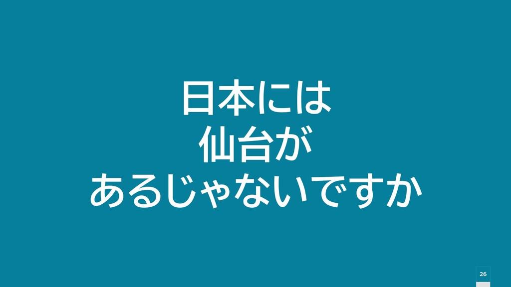 26 日本には 仙台が あるじゃないですか