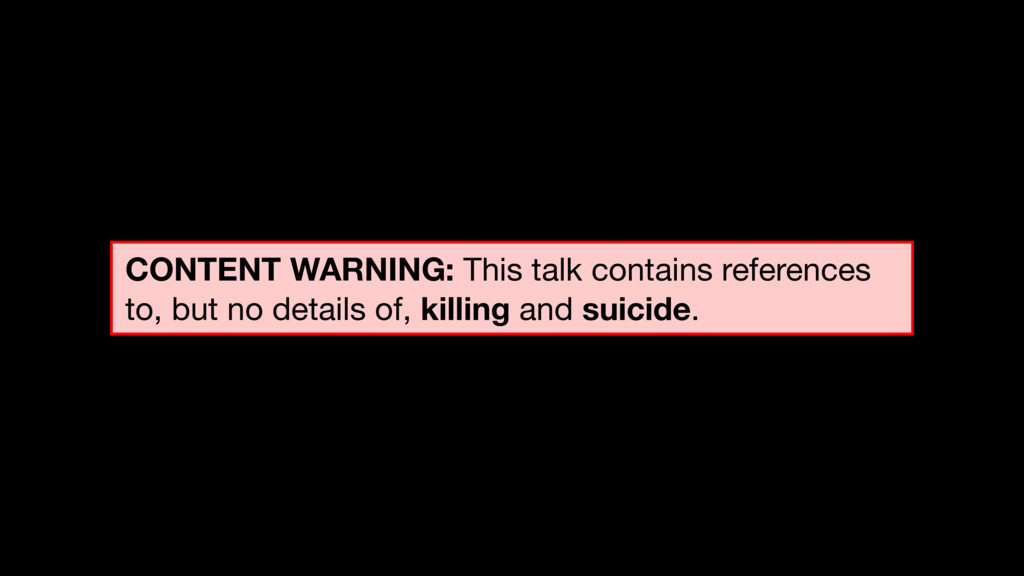 CONTENT WARNING: This talk contains references ...
