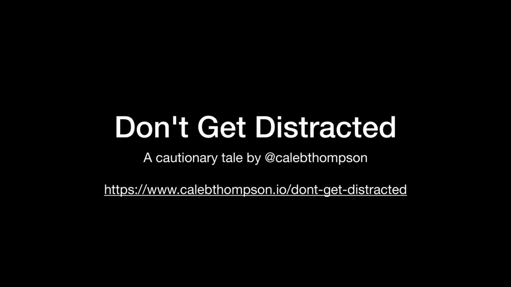 Don't Get Distracted A cautionary tale by @cale...