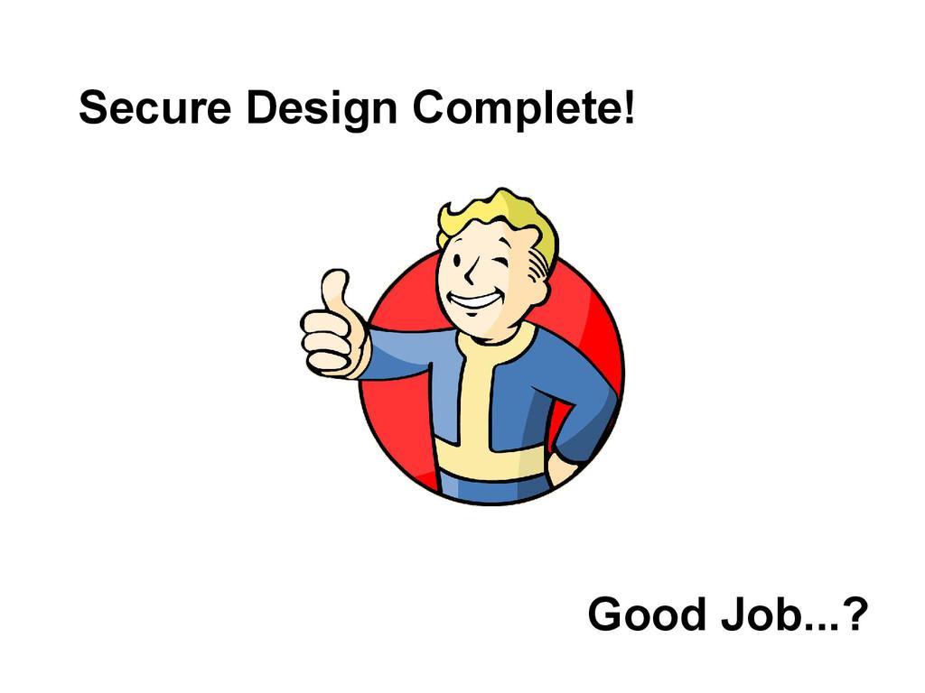 Good Job...? Secure Design Complete!