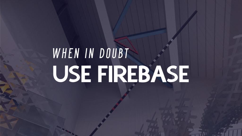 USE FIREBASE W H E N I N D O U B T