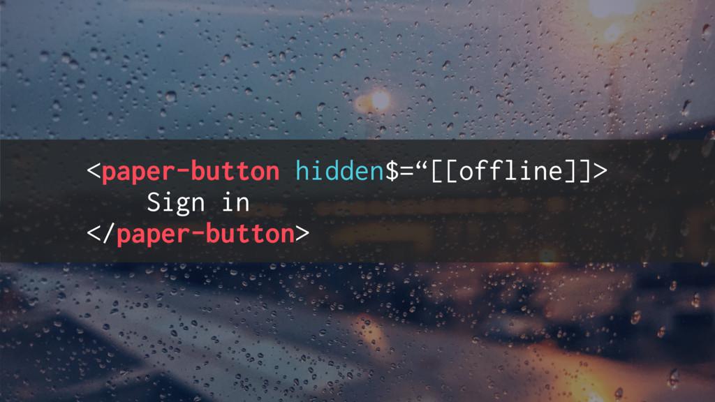 "<paper-button hidden$=""[[offline]]> Sign in </p..."