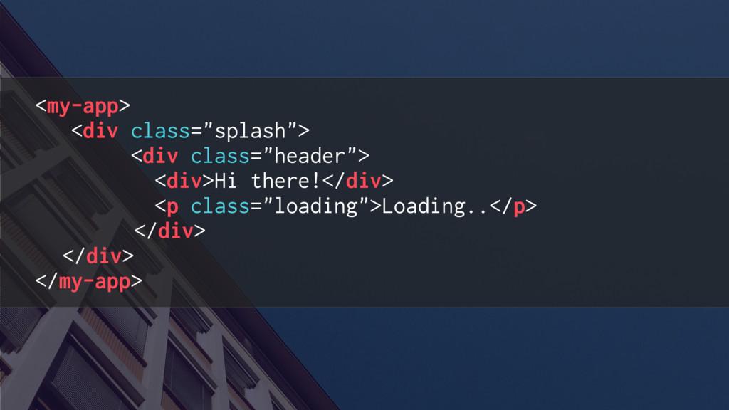 "<my-app> <div class=""splash""> <div class=""heade..."
