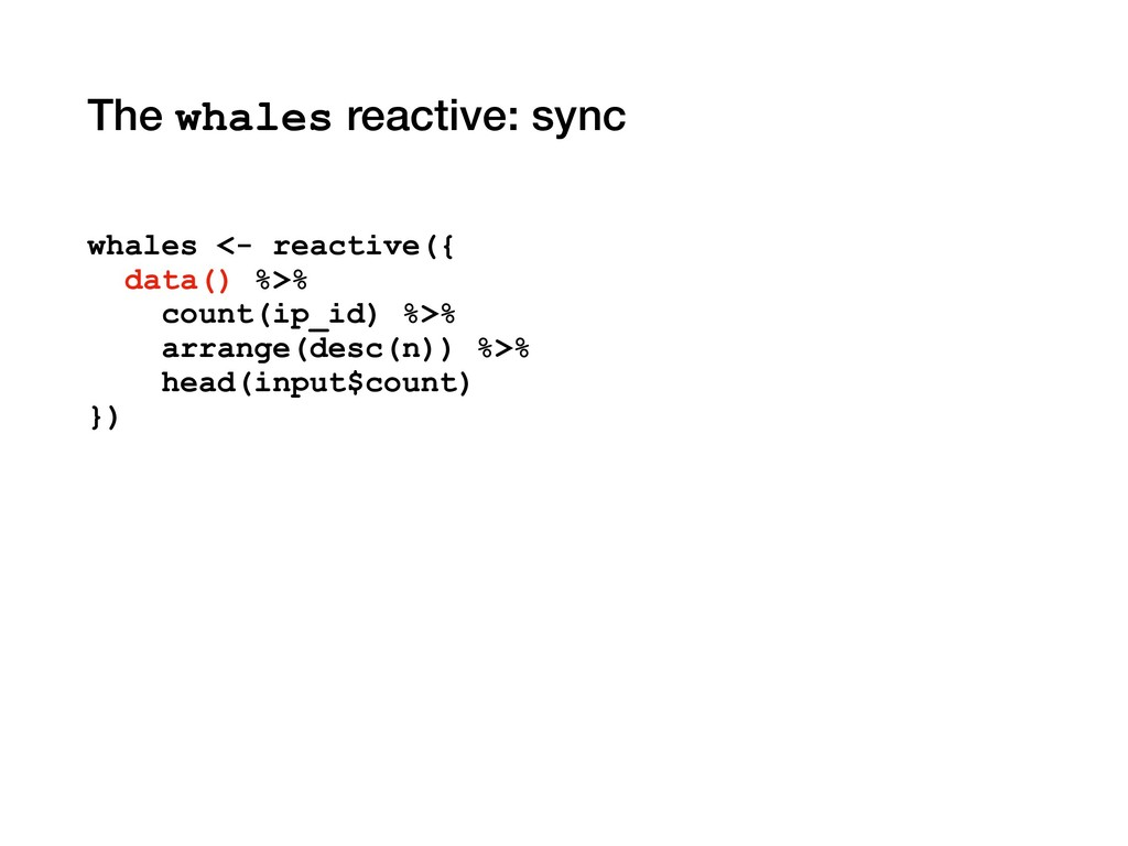 The whales reactive: sync whales <- reactive({ ...
