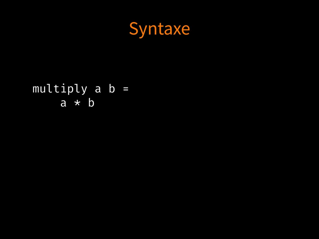 multiply a b = a * b Syntaxe