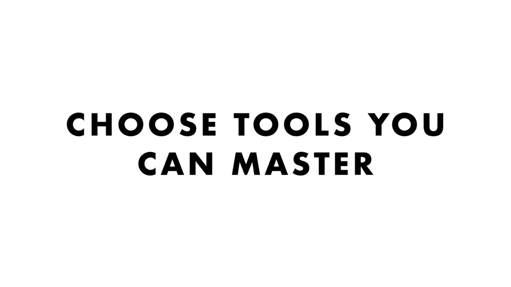 CHOOSE TOOLS YOU CAN MASTER