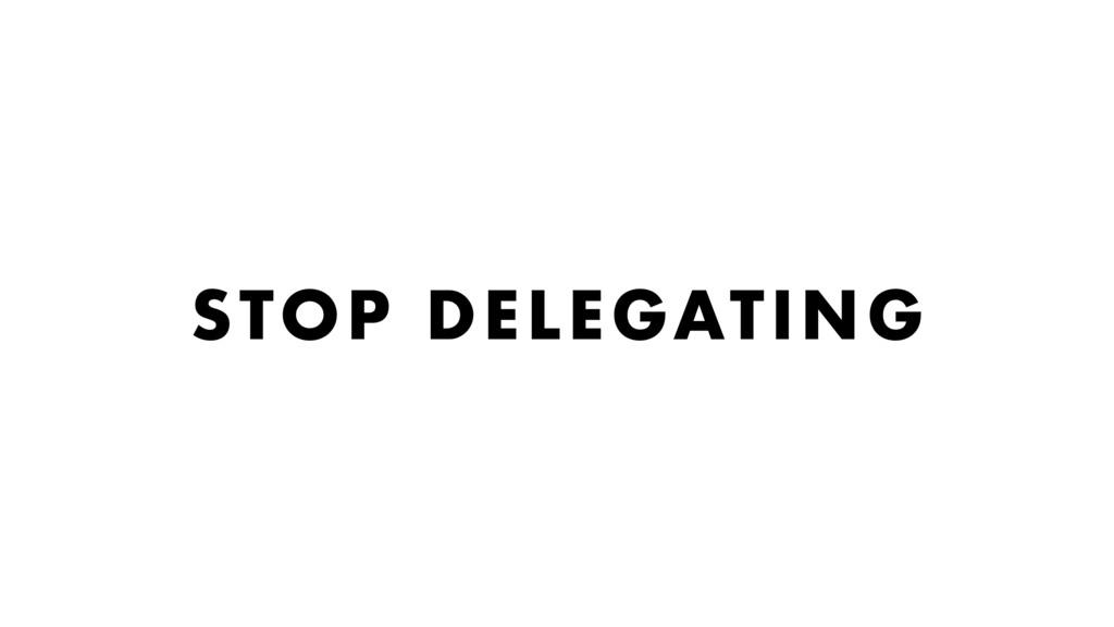 STOP DELEGATING