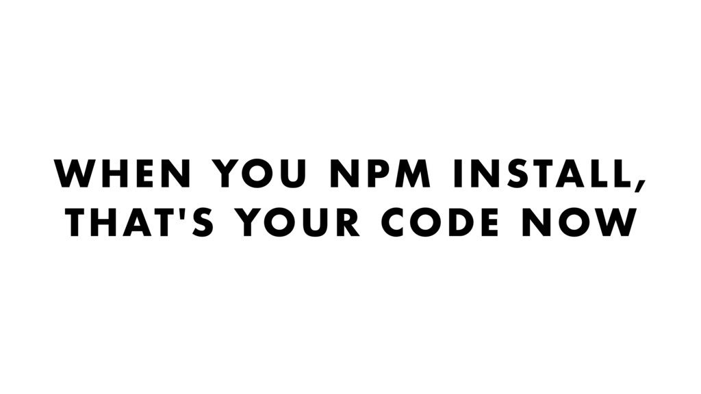 WHEN YOU NPM INSTALL, THAT'S YOUR CODE NOW