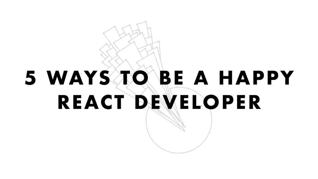 5 WAYS TO BE A HAPPY REACT DEVELOPER