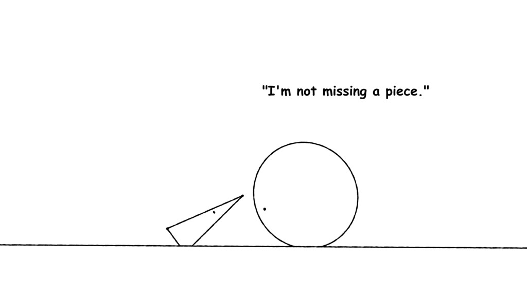 """""""I'm not missing a piece."""""""