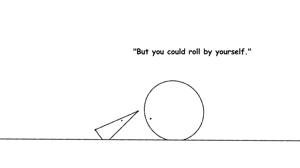 """""""But you could roll by yourself."""""""