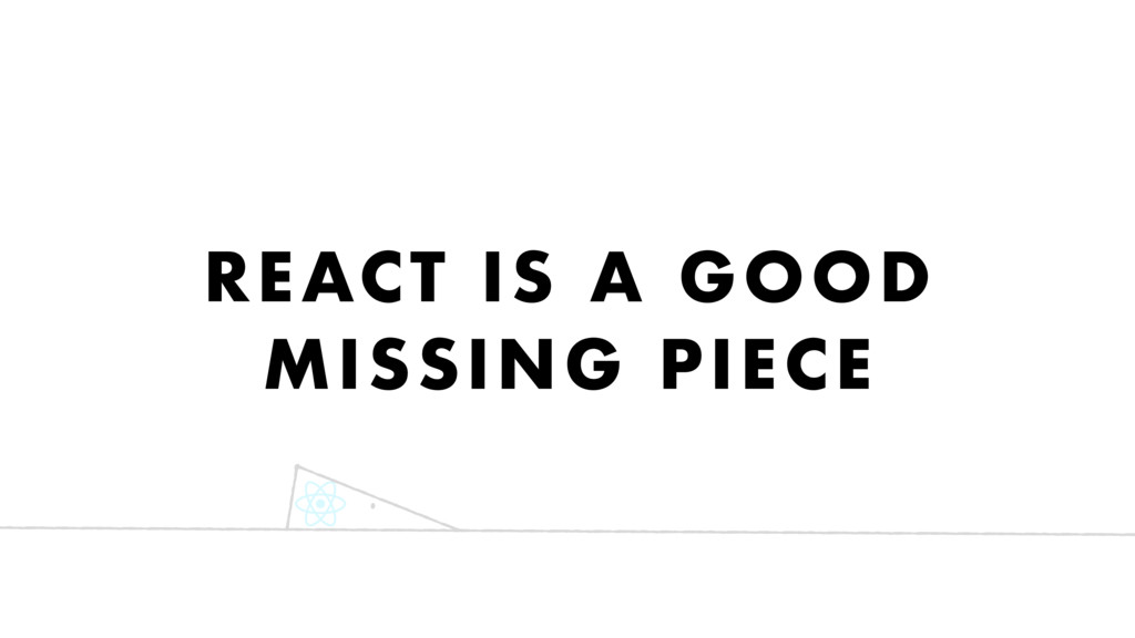 REACT IS A GOOD MISSING PIECE
