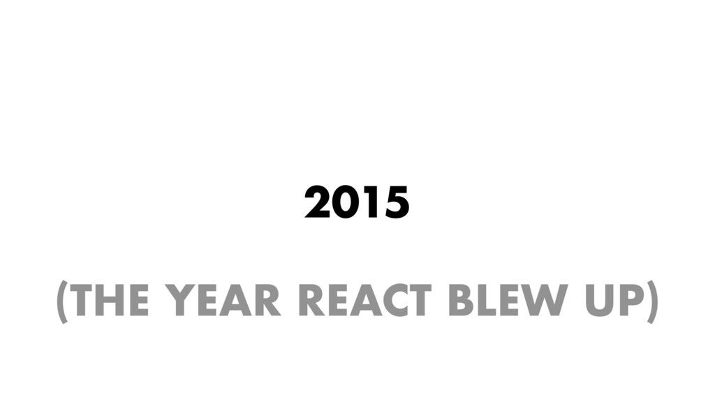 2015 (THE YEAR REACT BLEW UP)