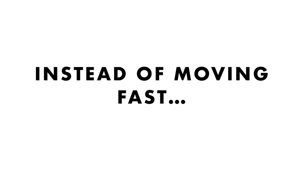INSTEAD OF MOVING FAST…