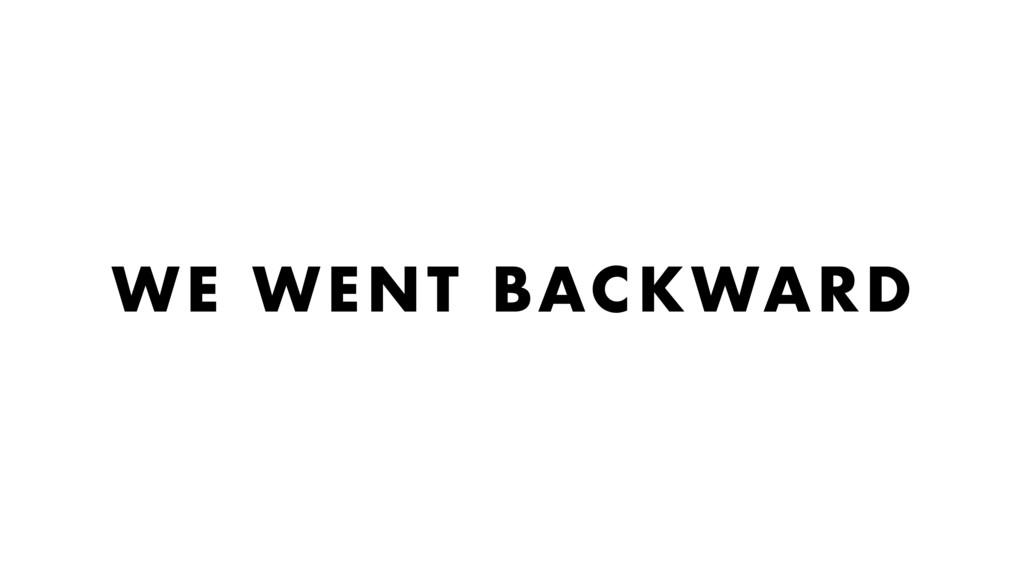 WE WENT BACKWARD