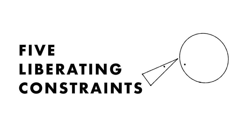 FIVE LIBERATING CONSTRAINTS