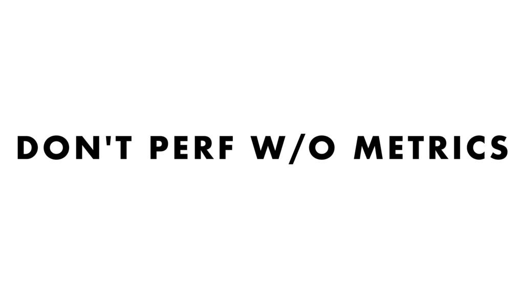 DON'T PERF W/O METRICS
