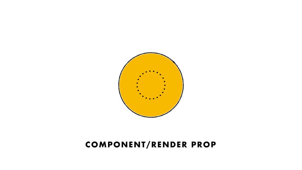 COMPONENT/RENDER PROP