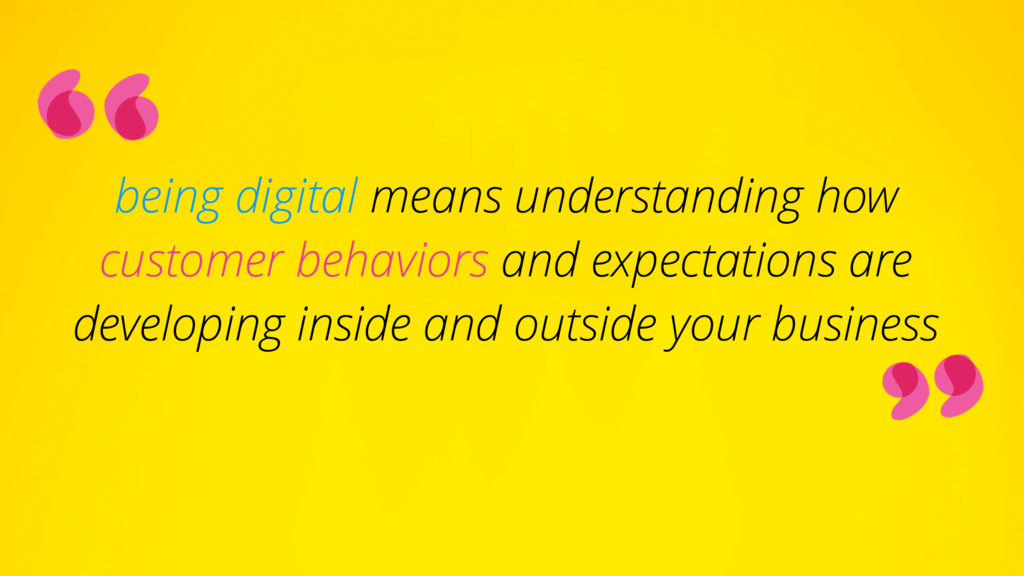being digital means understanding how customer ...
