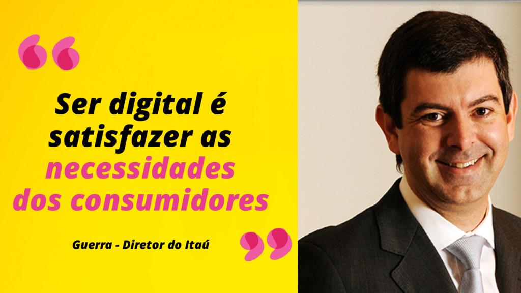Ser digital é satisfazer as necessidades  do...