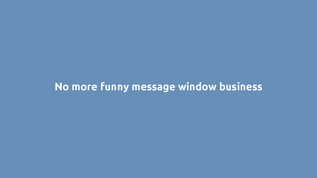 No more funny message window business