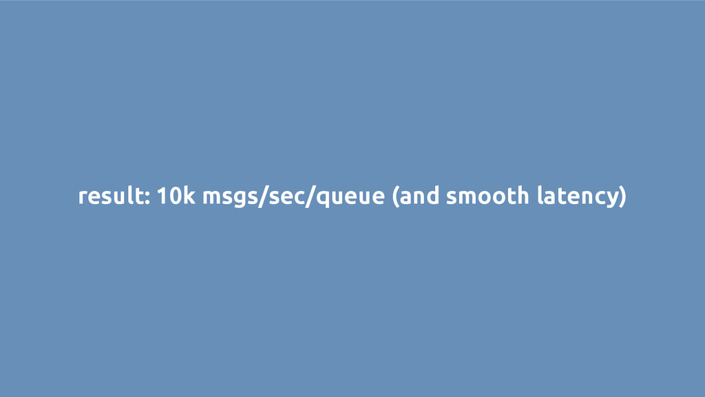 result: 10k msgs/sec/queue (and smooth latency)