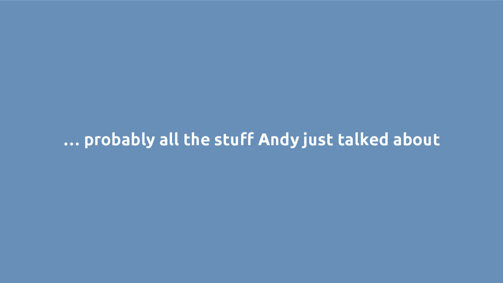 … probably all the stuff Andy just talked about