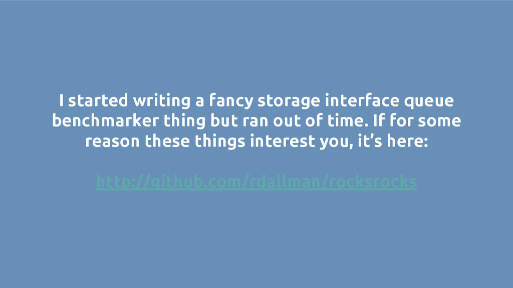 I started writing a fancy storage interface que...