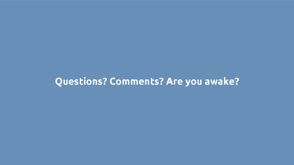 Questions? Comments? Are you awake?
