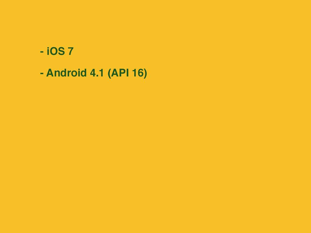 - iOS 7 - Android 4.1 (API 16)