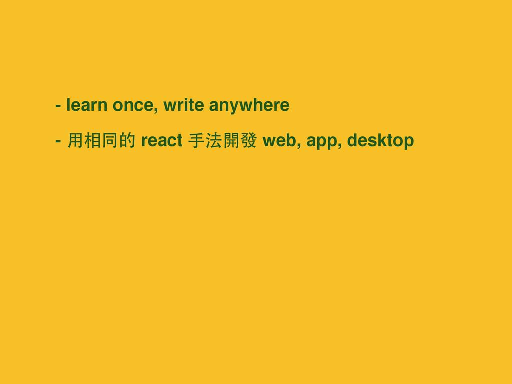 - learn once, write anywhere - ⽤用相同的 react ⼿手法開...