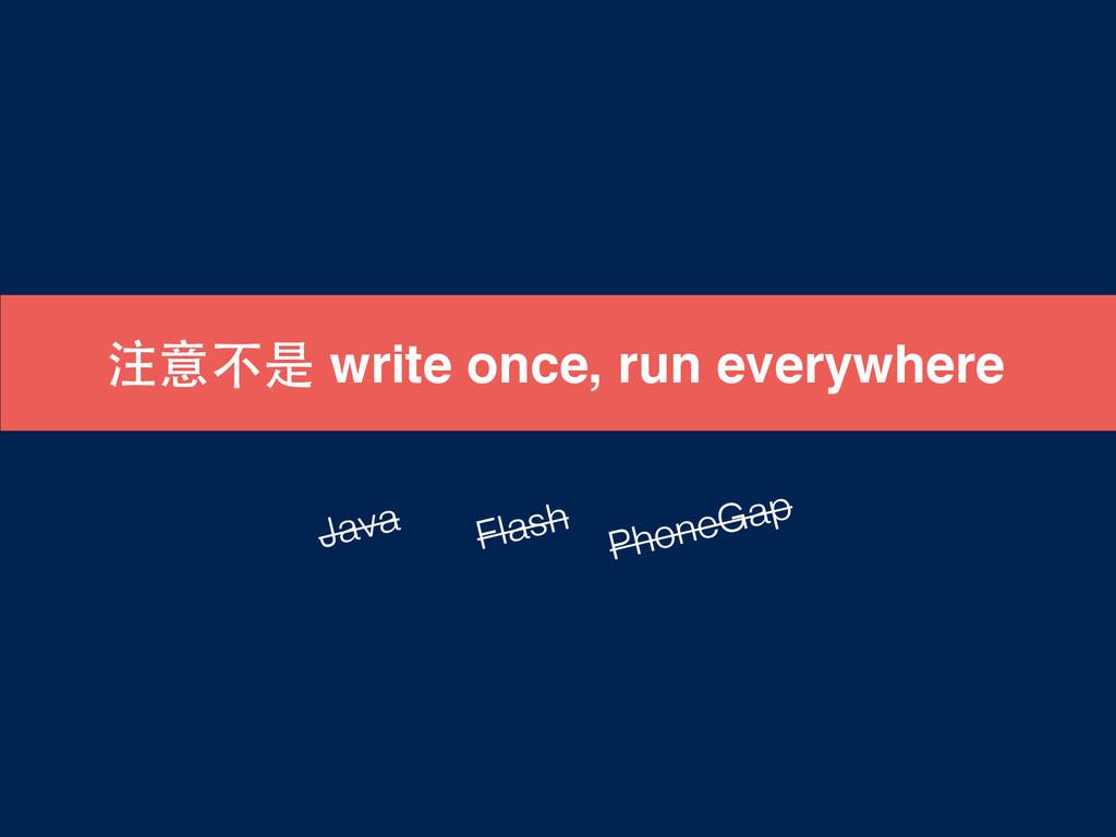 注意不是 write once, run everywhere Java Flash Phon...