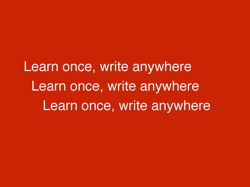 Learn once, write anywhere Learn once, write an...