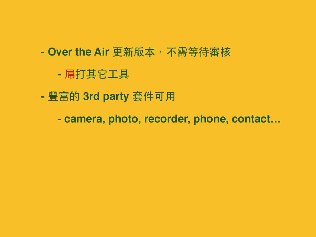 - Over the Air 更新版本,不需等待審核 - 屌打其它⼯工具 - 豐富的 3rd ...
