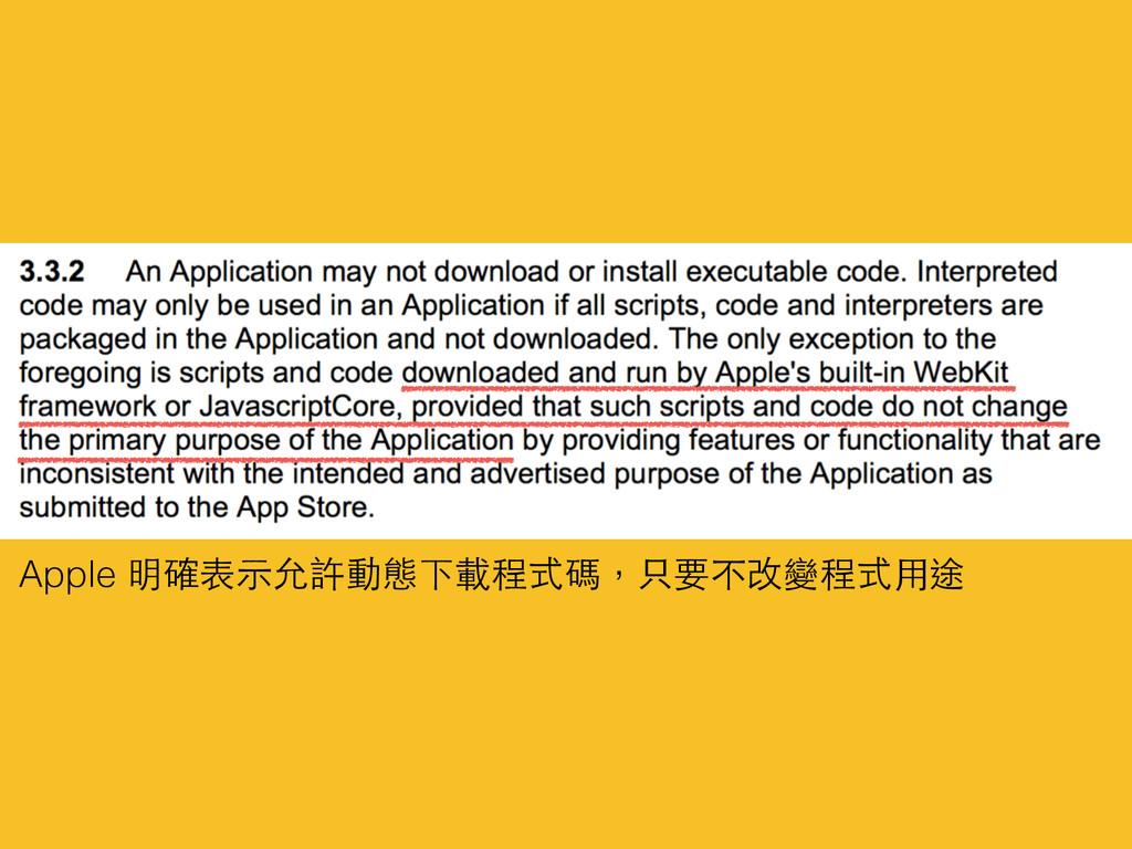 Apple 明確表⽰示允許動態下載程式碼,只要不改變程式⽤用途