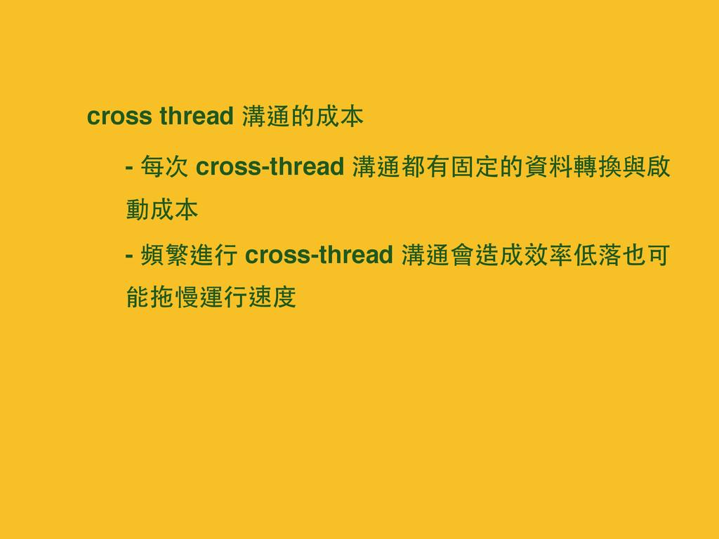 cross thread 溝通的成本 - 每次 cross-thread 溝通都有固定的資料轉...