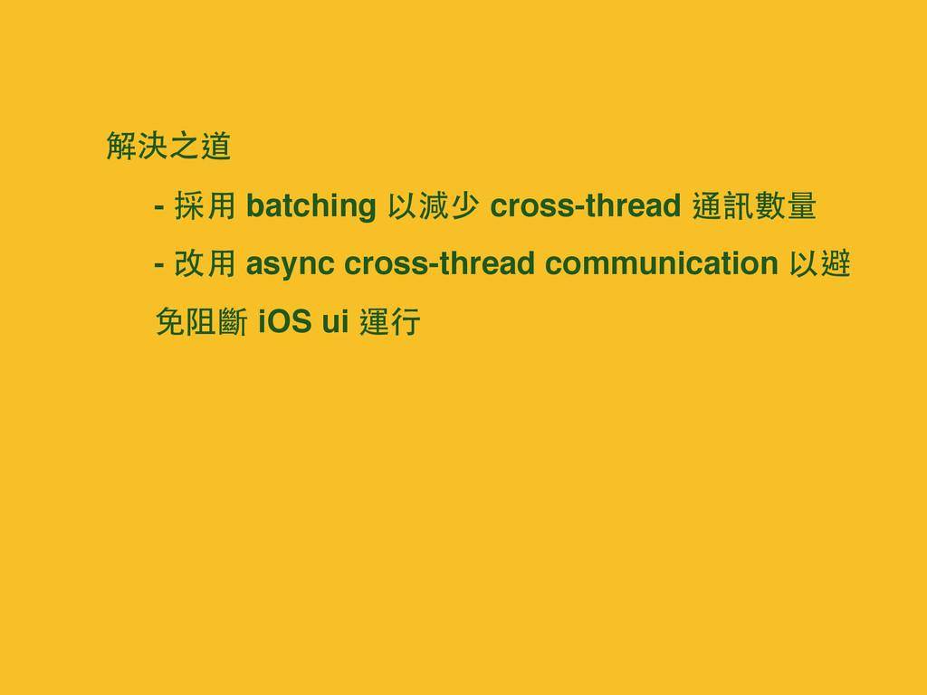 解決之道 - 採⽤用 batching 以減少 cross-thread 通訊數量 - 改⽤...