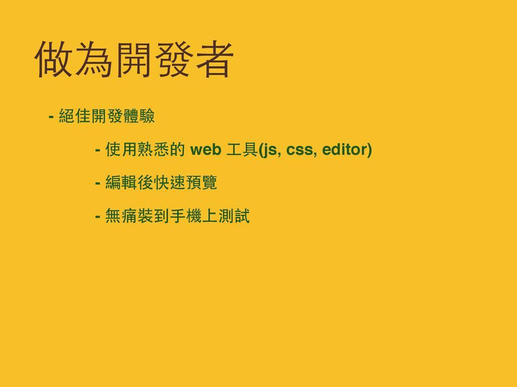 做為開發者 - 絕佳開發體驗 - 使⽤用熟悉的 web ⼯工具(js, css, editor...