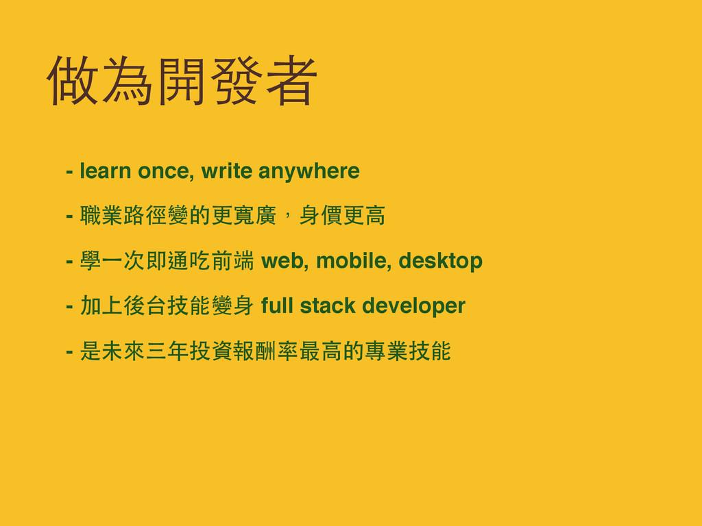 做為開發者 - learn once, write anywhere - 職業路徑變的更寬廣,...