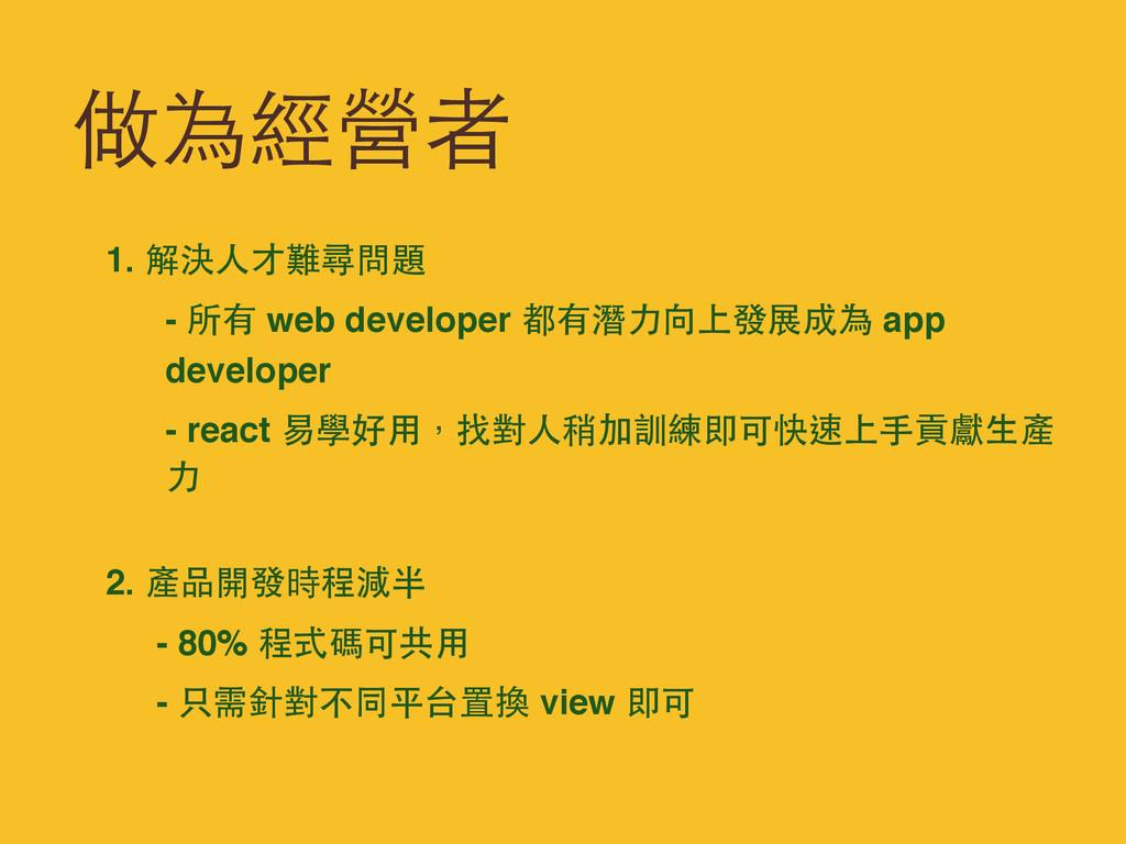 做為經營者 1. 解決⼈人才難尋問題 - 所有 web developer 都有潛⼒力向上發展...