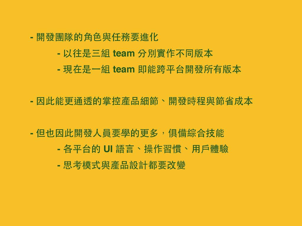 - 開發團隊的⾓角⾊色與任務要進化 - 以往是三組 team 分別實作不同版本 - 現在是⼀一...