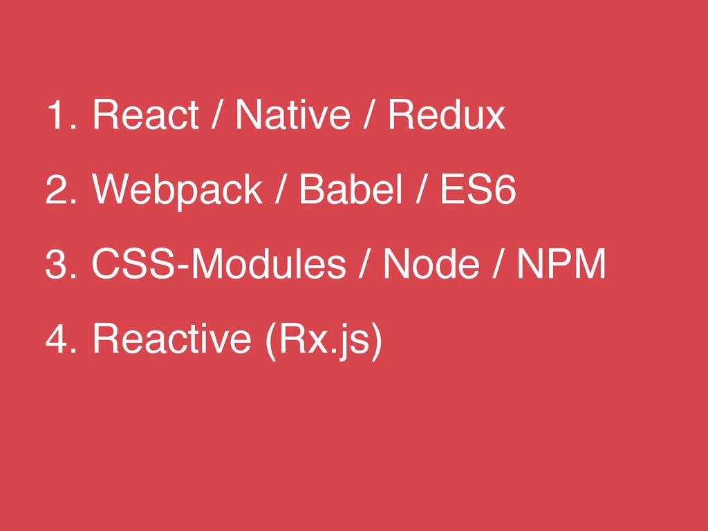 1. React / Native / Redux 2. Webpack / Babel / ...