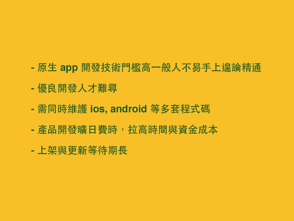 - 原⽣生 app 開發技術⾨門檻⾼高⼀一般⼈人不易⼿手上遑論精通 - 優良開發⼈人才難尋 -...