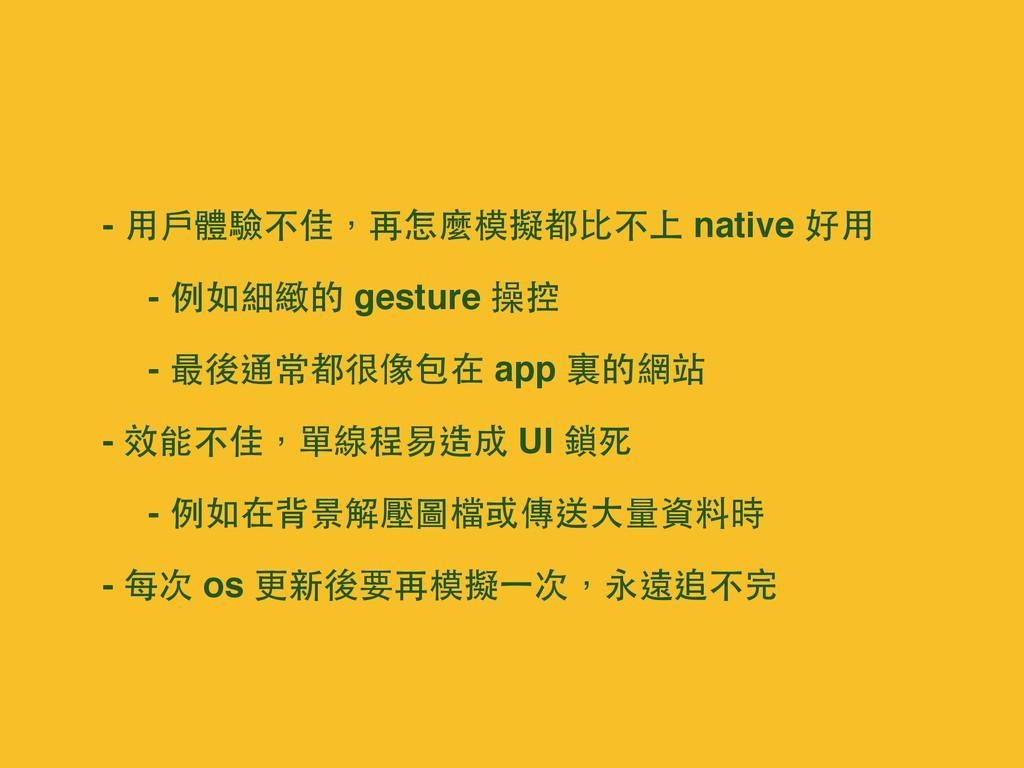 - ⽤用⼾戶體驗不佳,再怎麼模擬都⽐比不上 native 好⽤用 - 例如細緻的 gestur...