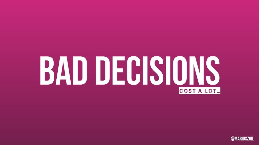Bad decisions Cost a lot… @mariuszgil