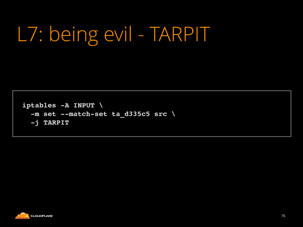 L7: being evil - TARPIT 76 ! iptables -A INPUT ...