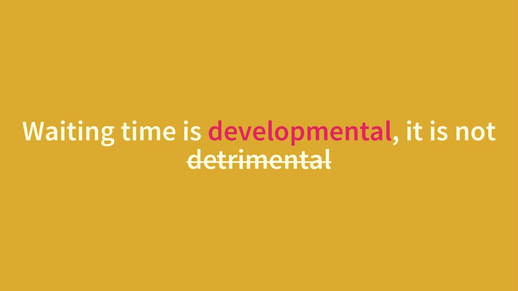 Waiting time is developmental, it is not detrim...