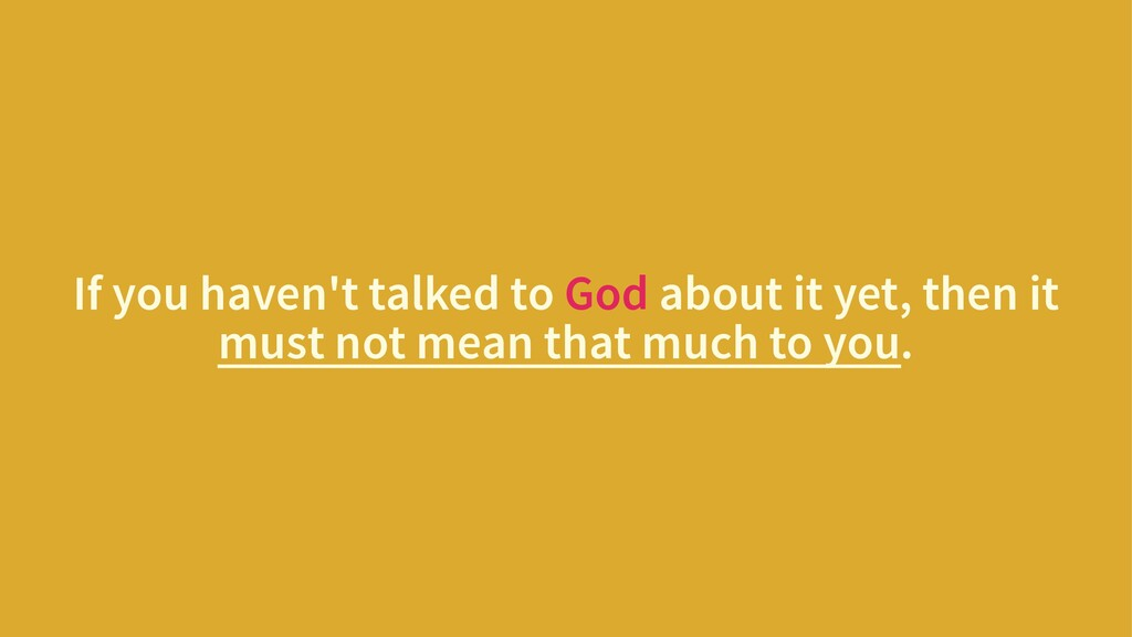 If you haven't talked to God about it yet, then...