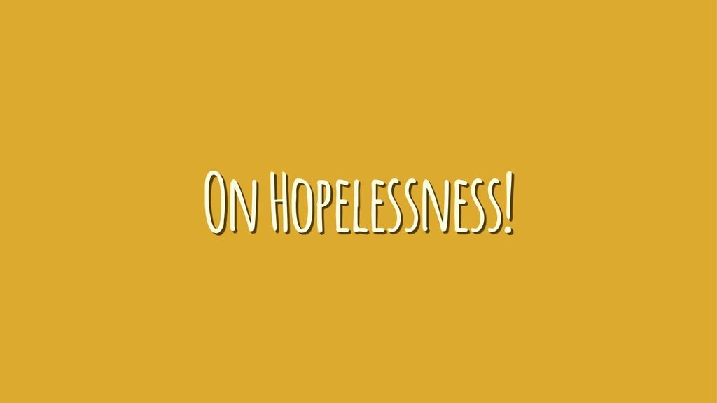 On Hopelessness!