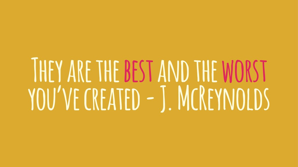 They are the best and the worst you've created ...